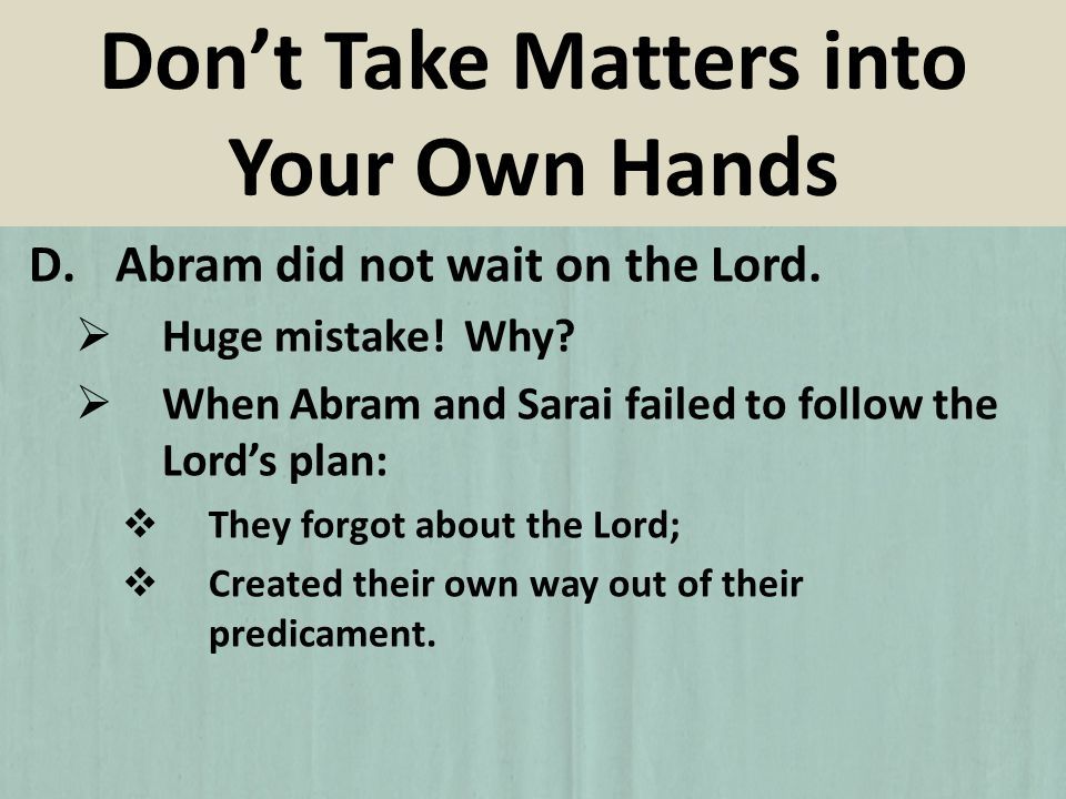 D.Abram did not wait on the Lord. Huge mistake! Why? When Abram and Sarai failed to follow the Lords plan: They forgot about the Lord; Created their o
