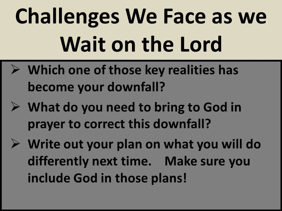 Which one of those key realities has become your downfall? What do you need to bring to God in prayer to correct this downfall? Write out your plan on