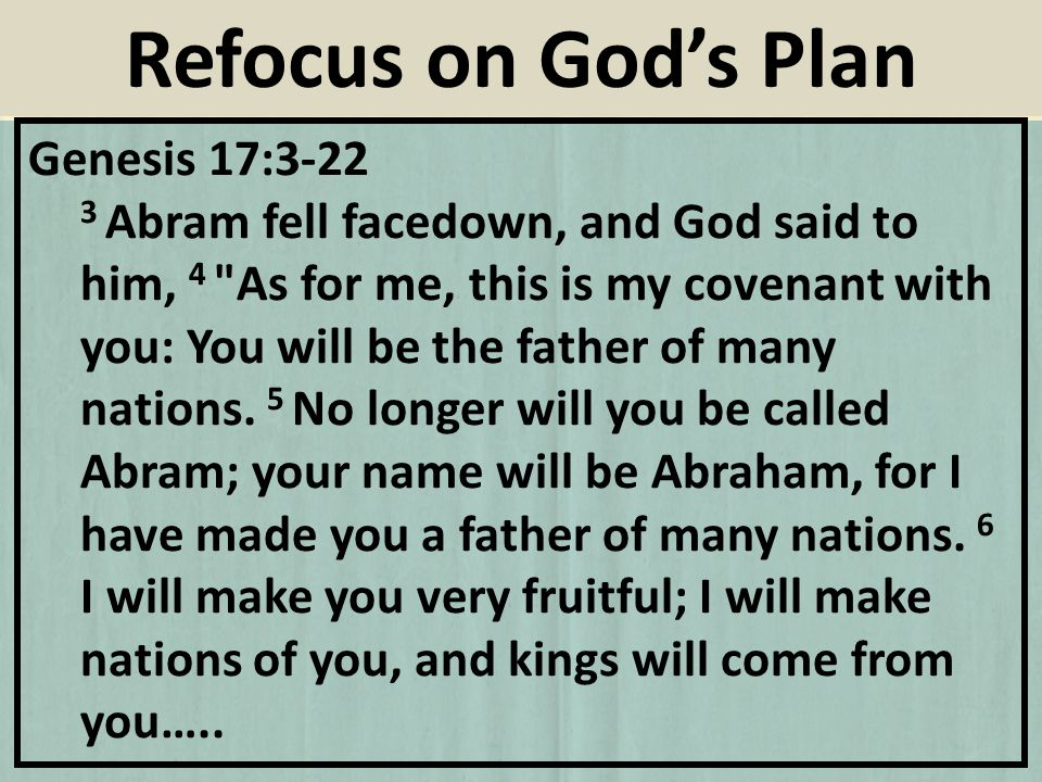 Genesis 17:3-22 3 Abram fell facedown, and God said to him, 4 As for me, this is my covenant with you: You will be the father of many nations.