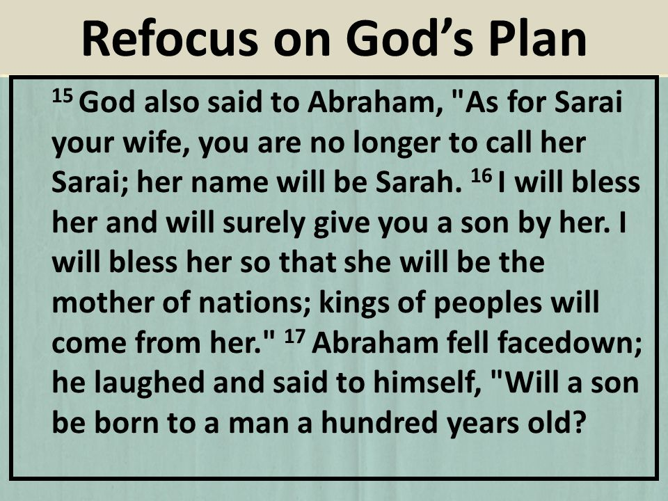 15 God also said to Abraham, As for Sarai your wife, you are no longer to call her Sarai; her name will be Sarah.