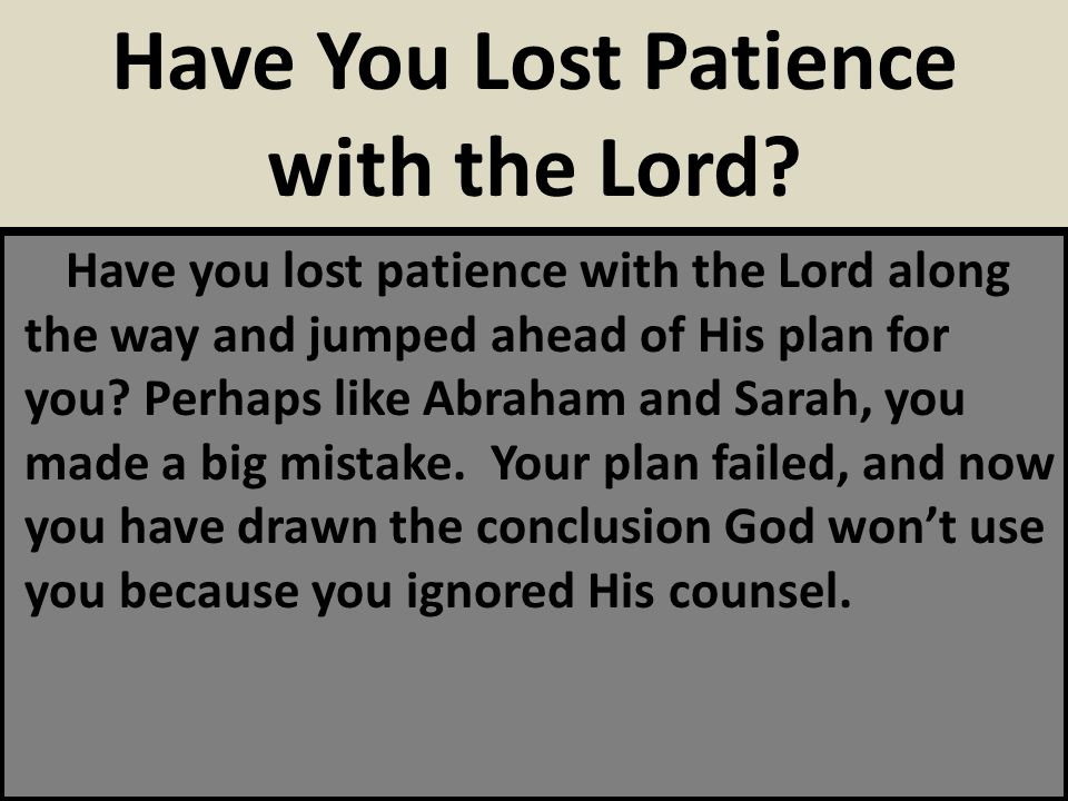 Have you lost patience with the Lord along the way and jumped ahead of His plan for you? Perhaps like Abraham and Sarah, you made a big mistake. Your