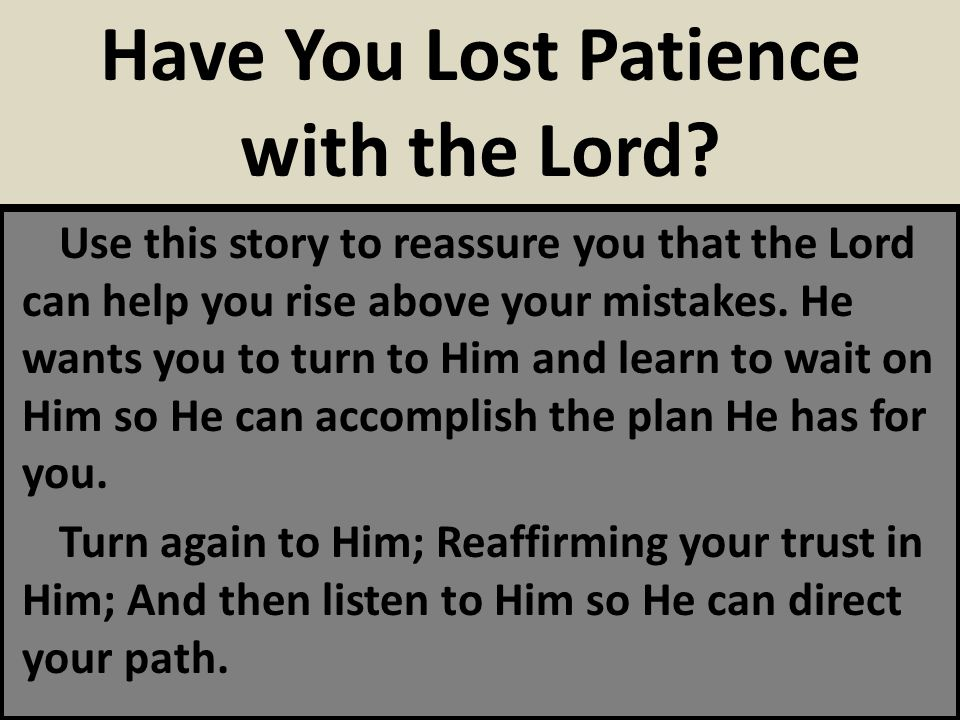 Use this story to reassure you that the Lord can help you rise above your mistakes. He wants you to turn to Him and learn to wait on Him so He can acc
