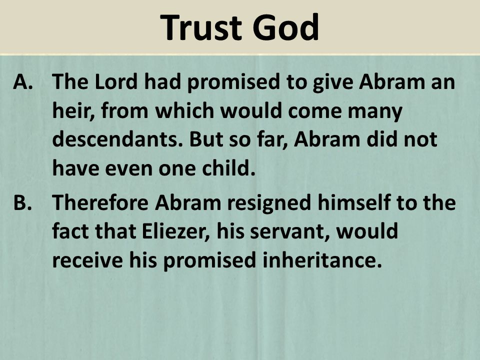 A.The Lord had promised to give Abram an heir, from which would come many descendants. But so far, Abram did not have even one child. B.Therefore Abra