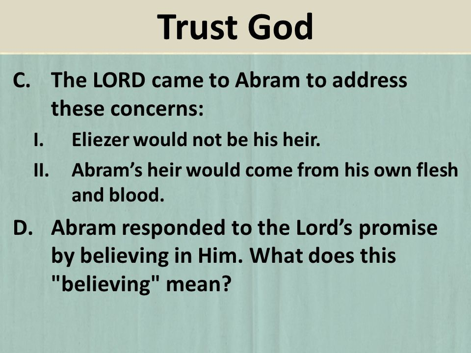 C.The LORD came to Abram to address these concerns: I.Eliezer would not be his heir. II.Abrams heir would come from his own flesh and blood. D.Abram r