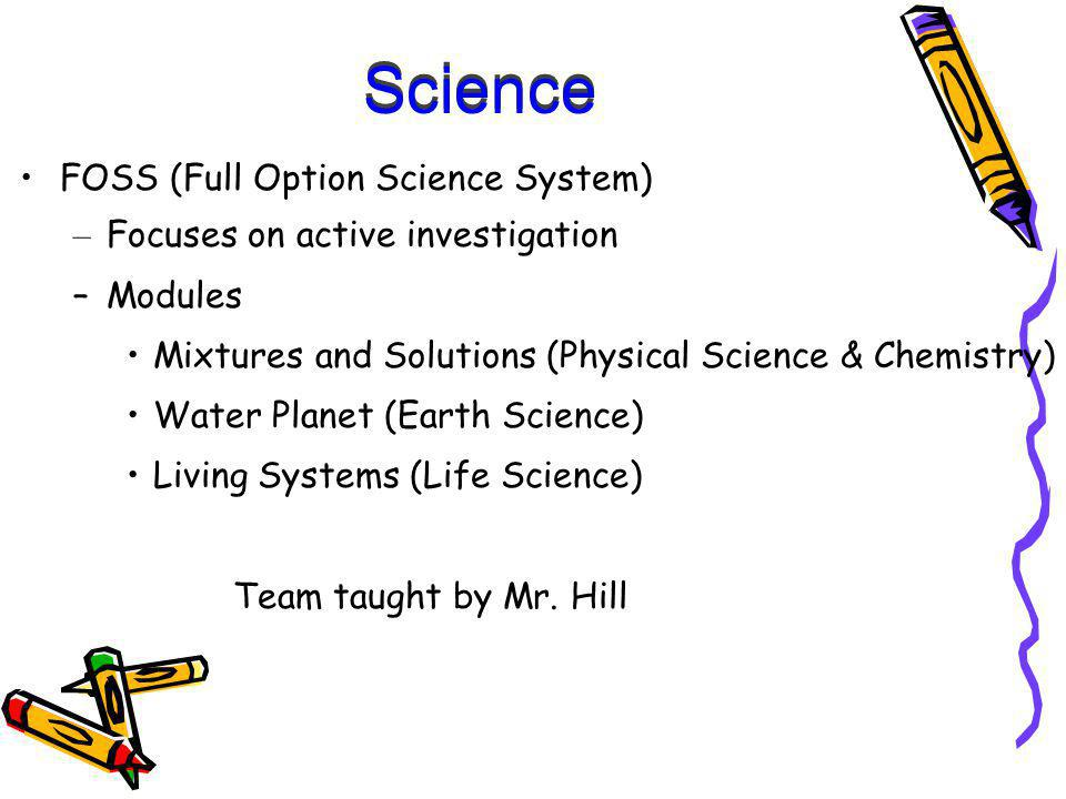 Science FOSS (Full Option Science System) – Focuses on active investigation –Modules Mixtures and Solutions (Physical Science & Chemistry) Water Planet (Earth Science) Living Systems (Life Science) Team taught by Mr.
