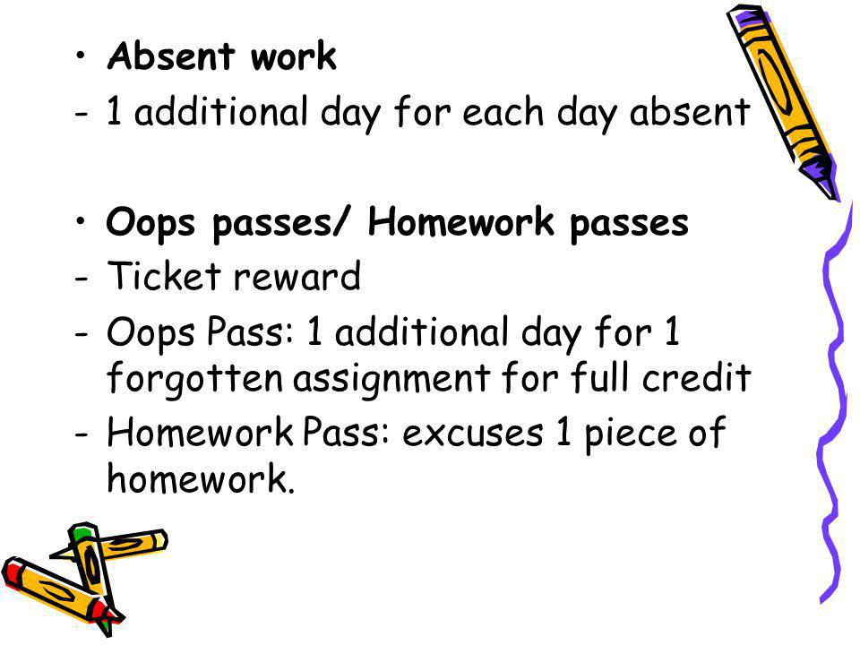 Absent work -1 additional day for each day absent Oops passes/ Homework passes -Ticket reward -Oops Pass: 1 additional day for 1 forgotten assignment for full credit -Homework Pass: excuses 1 piece of homework.