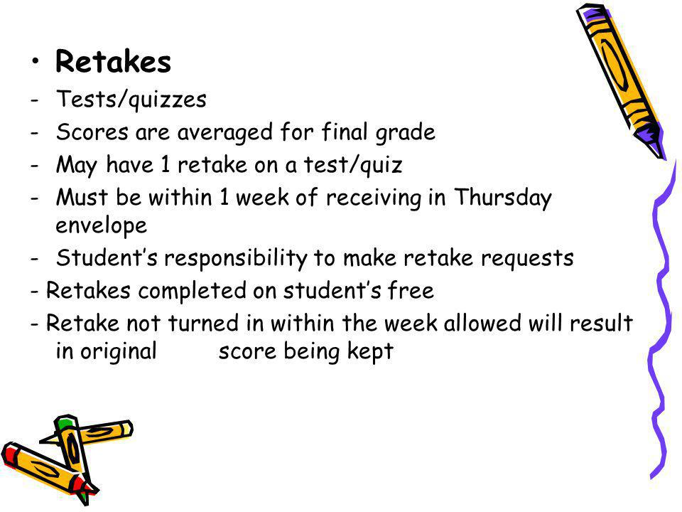 Retakes -Tests/quizzes -Scores are averaged for final grade -May have 1 retake on a test/quiz -Must be within 1 week of receiving in Thursday envelope -Students responsibility to make retake requests - Retakes completed on students free - Retake not turned in within the week allowed will result in original score being kept
