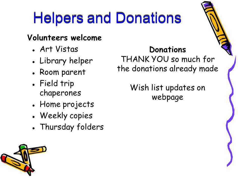 Helpers and Donations Volunteers welcome Art Vistas Library helper Room parent Field trip chaperones Home projects Weekly copies Thursday folders Donations THANK YOU so much for the donations already made Wish list updates on webpage