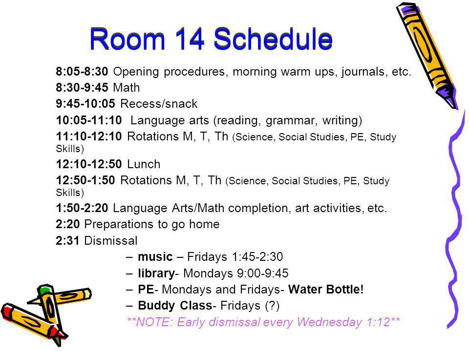 Room 14 Schedule 8:05-8:30 Opening procedures, morning warm ups, journals, etc. 8:30-9:45 Math 9:45-10:05 Recess/snack 10:05-11:10 Language arts (read