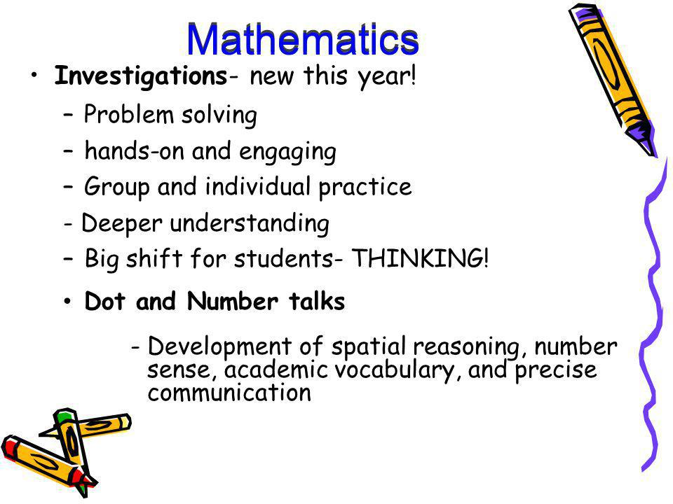 Mathematics Investigations- new this year! –Problem solving –hands-on and engaging –Group and individual practice - Deeper understanding –Big shift fo