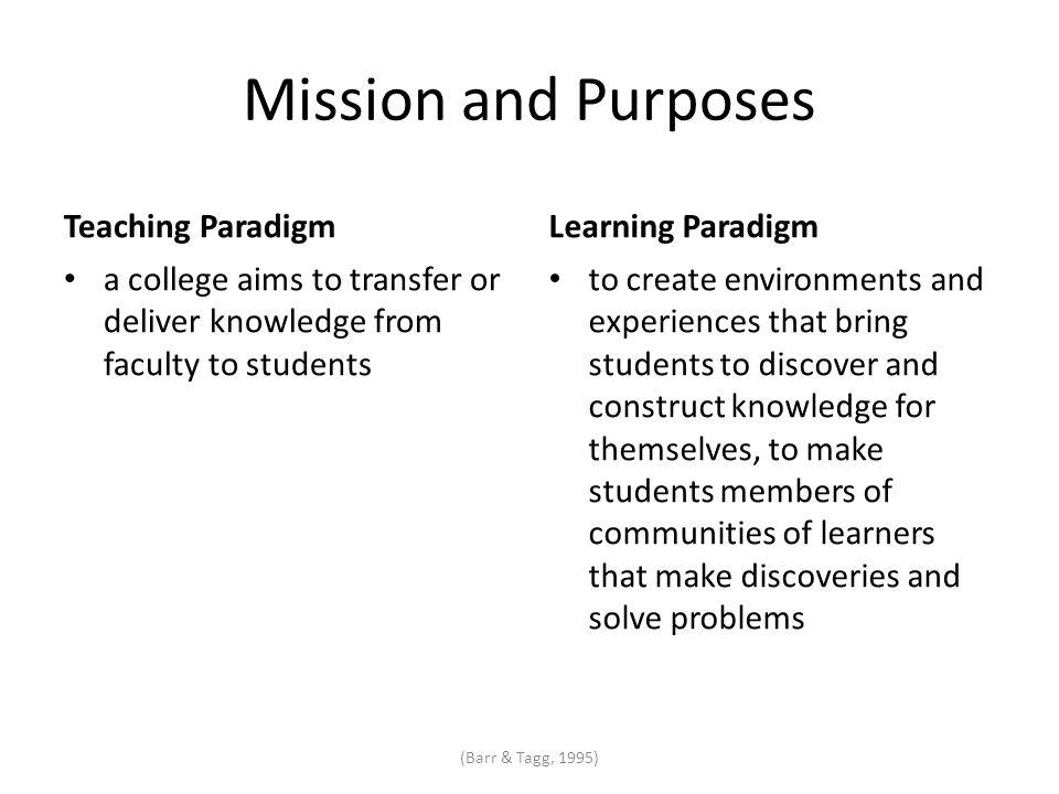 Mission and Purposes Teaching Paradigm a college aims to transfer or deliver knowledge from faculty to students Learning Paradigm to create environments and experiences that bring students to discover and construct knowledge for themselves, to make students members of communities of learners that make discoveries and solve problems (Barr & Tagg, 1995)