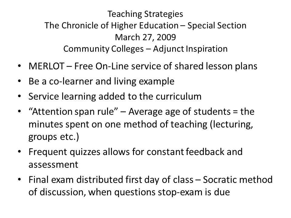 Teaching Strategies The Chronicle of Higher Education – Special Section March 27, 2009 Community Colleges – Adjunct Inspiration MERLOT – Free On-Line service of shared lesson plans Be a co-learner and living example Service learning added to the curriculum Attention span rule – Average age of students = the minutes spent on one method of teaching (lecturing, groups etc.) Frequent quizzes allows for constant feedback and assessment Final exam distributed first day of class – Socratic method of discussion, when questions stop-exam is due