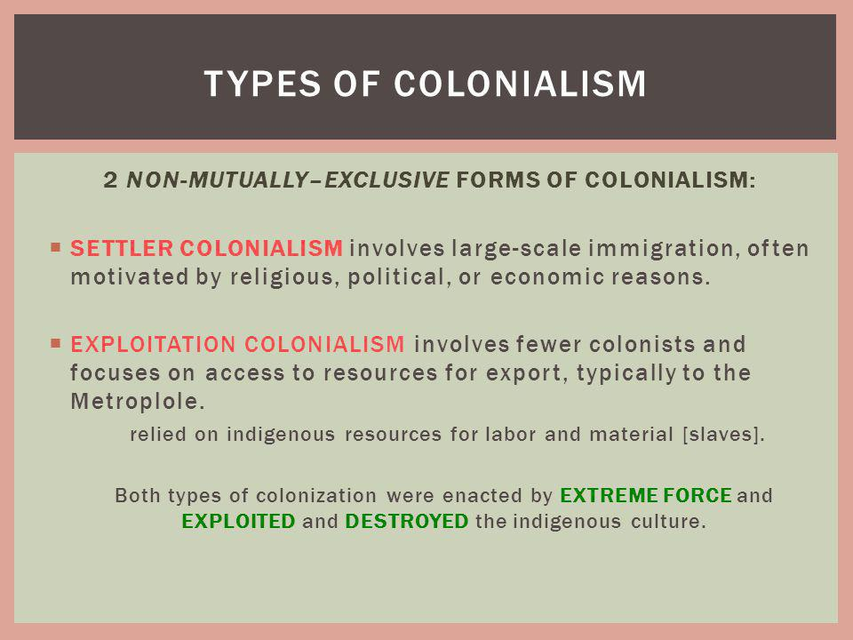 2 NON-MUTUALLY–EXCLUSIVE FORMS OF COLONIALISM: SETTLER COLONIALISM involves large-scale immigration, often motivated by religious, political, or econo