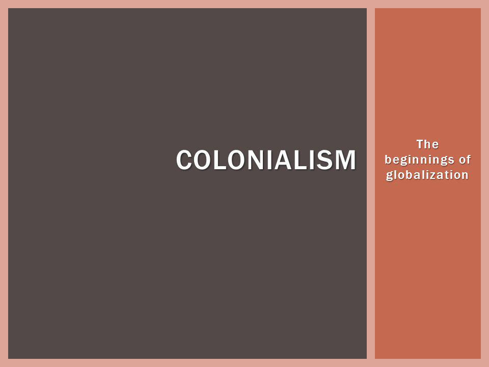 The beginnings of globalization COLONIALISM