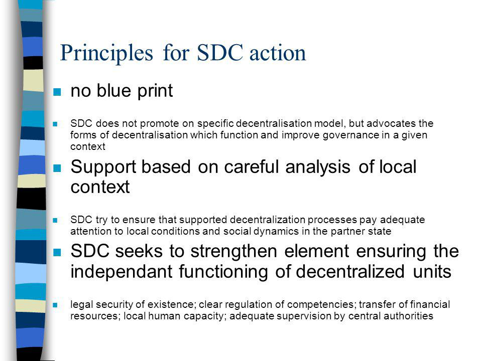 Principles for SDC action n no blue print n SDC does not promote on specific decentralisation model, but advocates the forms of decentralisation which function and improve governance in a given context n Support based on careful analysis of local context n SDC try to ensure that supported decentralization processes pay adequate attention to local conditions and social dynamics in the partner state n SDC seeks to strengthen element ensuring the independant functioning of decentralized units n legal security of existence; clear regulation of competencies; transfer of financial resources; local human capacity; adequate supervision by central authorities