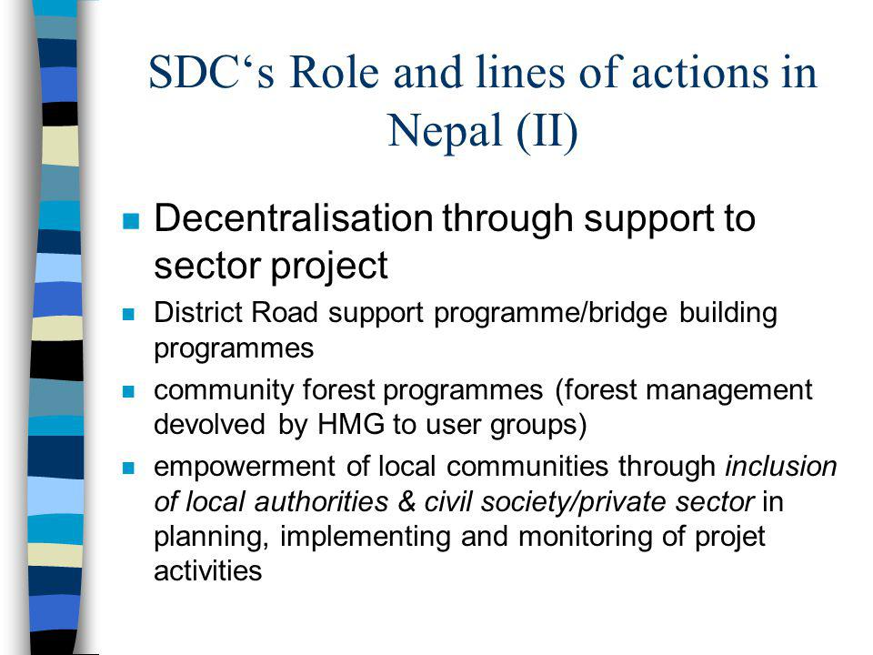 SDCs Role and lines of actions in Nepal (II) n Decentralisation through support to sector project n District Road support programme/bridge building programmes n community forest programmes (forest management devolved by HMG to user groups) n empowerment of local communities through inclusion of local authorities & civil society/private sector in planning, implementing and monitoring of projet activities