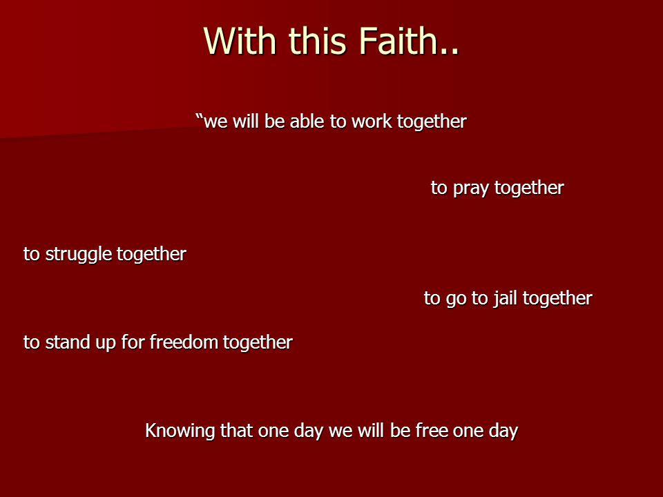 With this Faith.. we will be able to work together to pray together to struggle together to go to jail together to go to jail together to stand up for