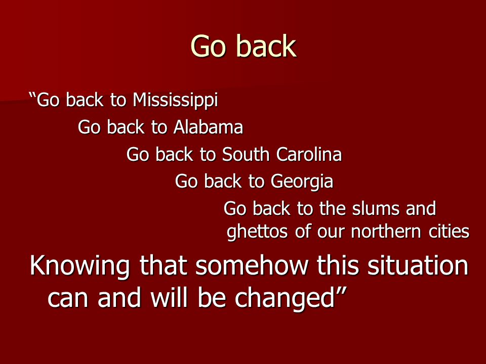 Go back Go back to Mississippi Go back to Alabama Go back to South Carolina Go back to Georgia Go back to the slums and ghettos of our northern cities