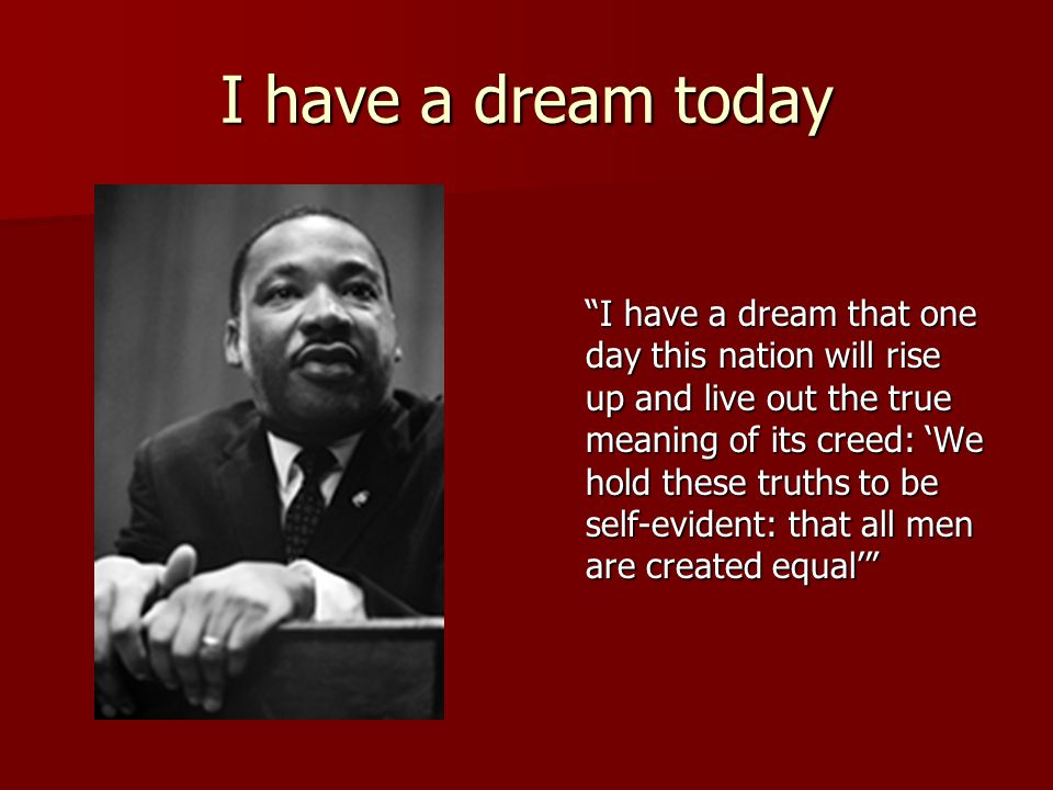 I have a dream today I have a dream that one day this nation will rise up and live out the true meaning of its creed: We hold these truths to be self-