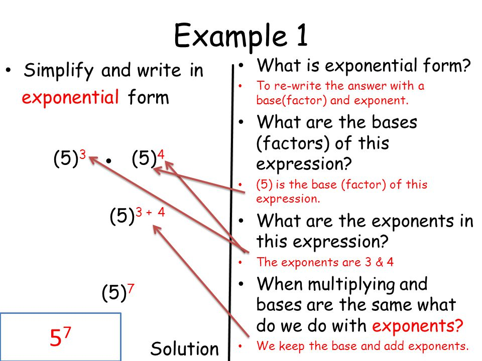 Example 1 Simplify and write in exponential form (5) 3 (5) 4 (5) 3 + 4 (5) 7 Solution What is exponential form? To re-write the answer with a base(fac