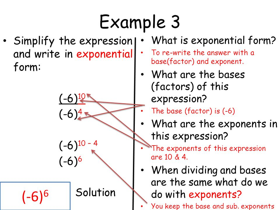 Example 3 Simplify the expression and write in exponential form: (-6) 10 (-6) 4 (-6) 10 – 4 (-6) 6 Solution What is exponential form? To re-write the
