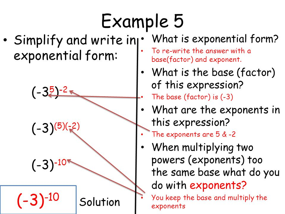 Example 5 Simplify and write in exponential form: (-3 5 ) -2 (-3) (5)(-2) (-3) -10 Solution What is exponential form? To re-write the answer with a ba