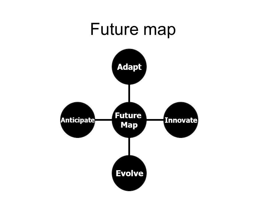 Future map Future Map AdaptInnovateEvolveAnticipate