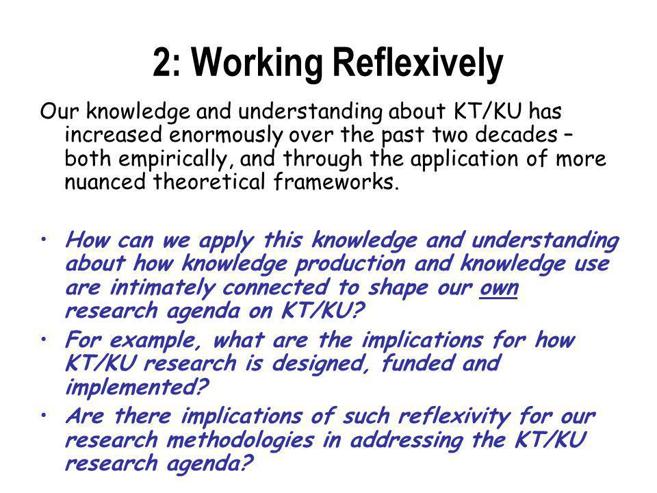 2: Working Reflexively Our knowledge and understanding about KT/KU has increased enormously over the past two decades – both empirically, and through the application of more nuanced theoretical frameworks.