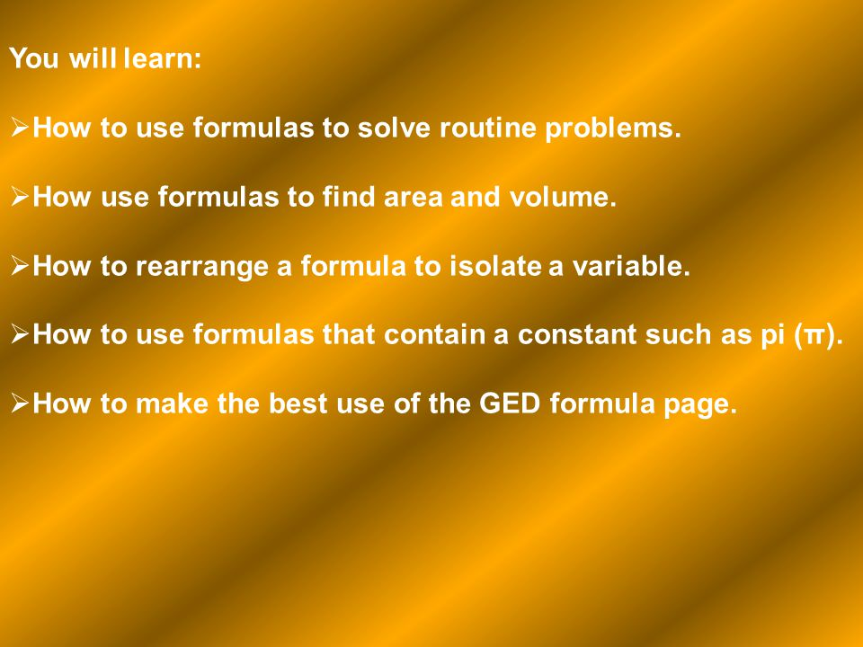 You will learn: How to use formulas to solve routine problems. How use formulas to find area and volume. How to rearrange a formula to isolate a varia