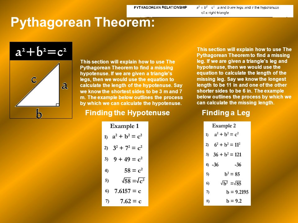 Pythagorean Theorem: Finding the Hypotenuse This section will explain how to use The Pythagorean Theorem to find a missing hypotenuse. If we are given