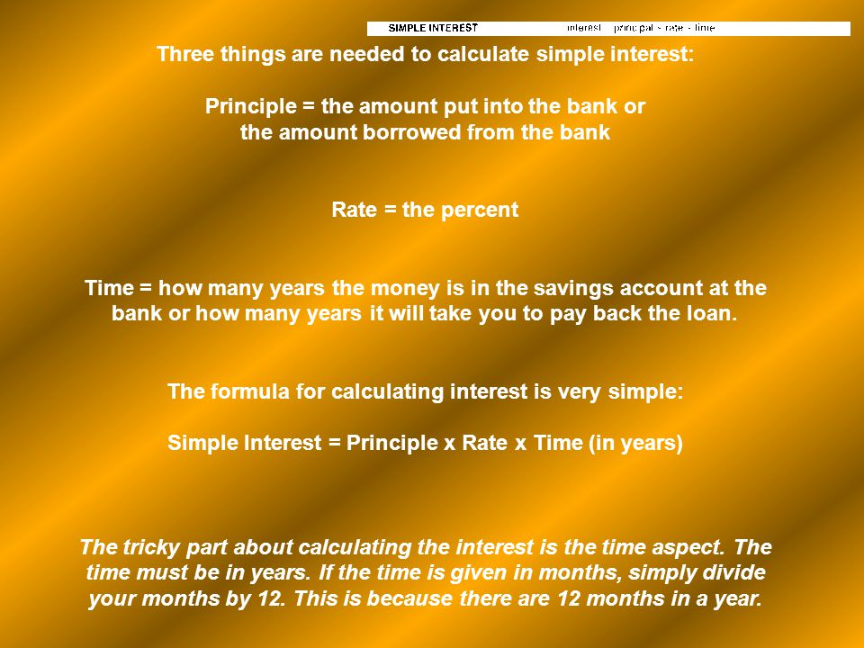 Three things are needed to calculate simple interest: Principle = the amount put into the bank or the amount borrowed from the bank Rate = the percent