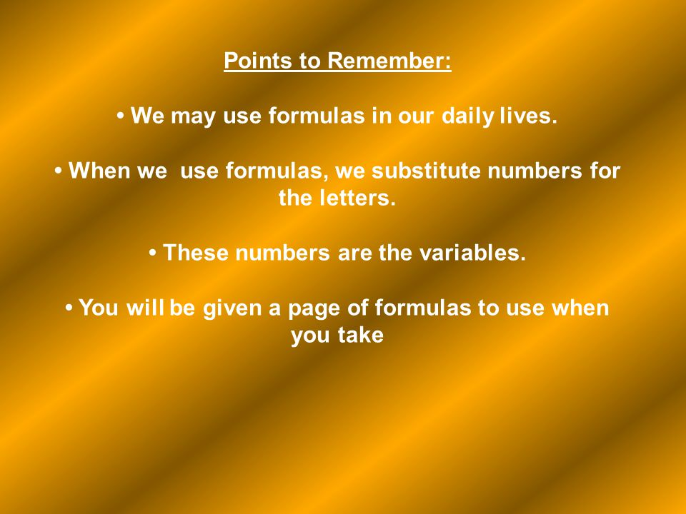 Points to Remember: We may use formulas in our daily lives. When we use formulas, we substitute numbers for the letters. These numbers are the variabl