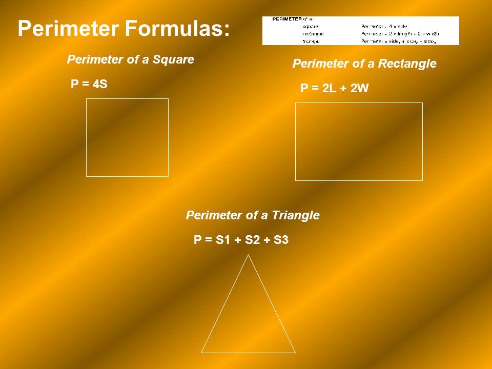 Perimeter Formulas: P = 4S Perimeter of a Rectangle Perimeter of a Square P = 2L + 2W Perimeter of a Triangle P = S1 + S2 + S3