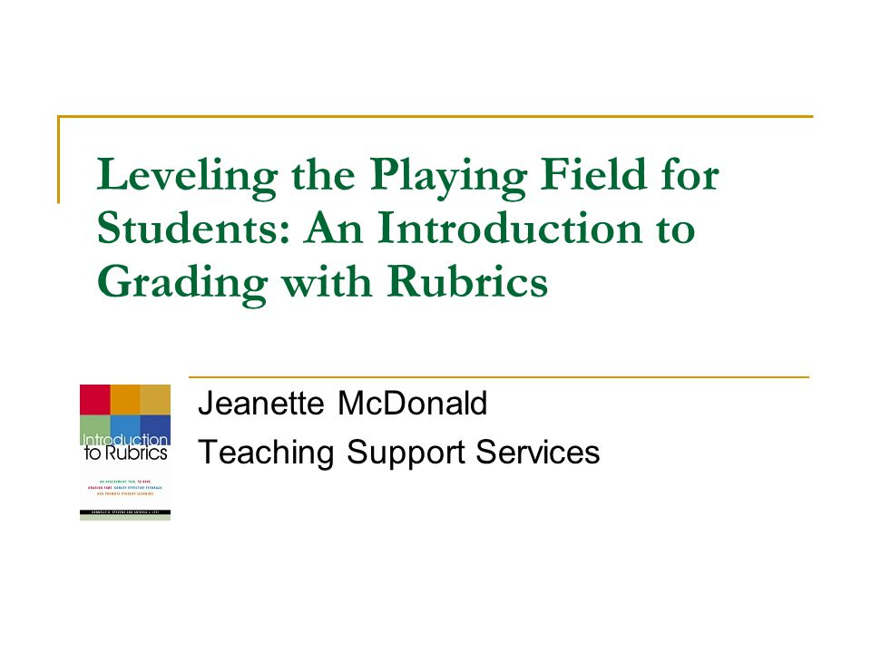 Leveling the Playing Field for Students: An Introduction to Grading with Rubrics Jeanette McDonald Teaching Support Services