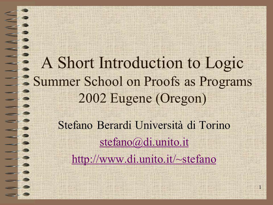 1 A Short Introduction to Logic Summer School on Proofs as Programs 2002 Eugene (Oregon) Stefano Berardi Università di Torino stefano@di.unito.it http