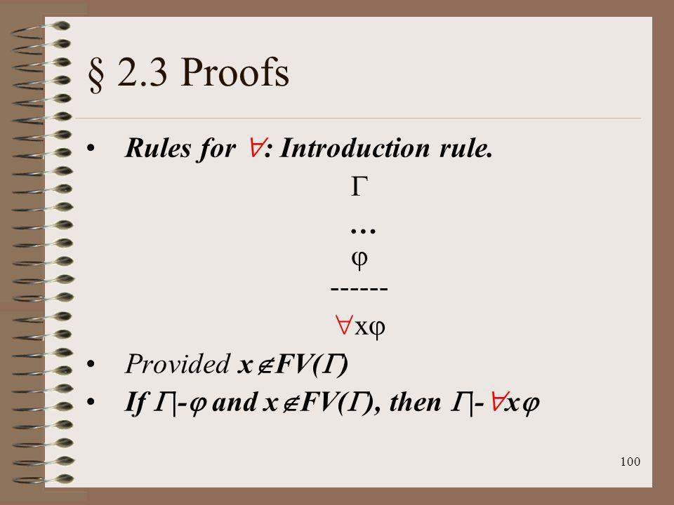 100 § 2.3 Proofs Rules for : Introduction rule. … ------ x Provided x FV( ) If |- and x FV( ), then |- x