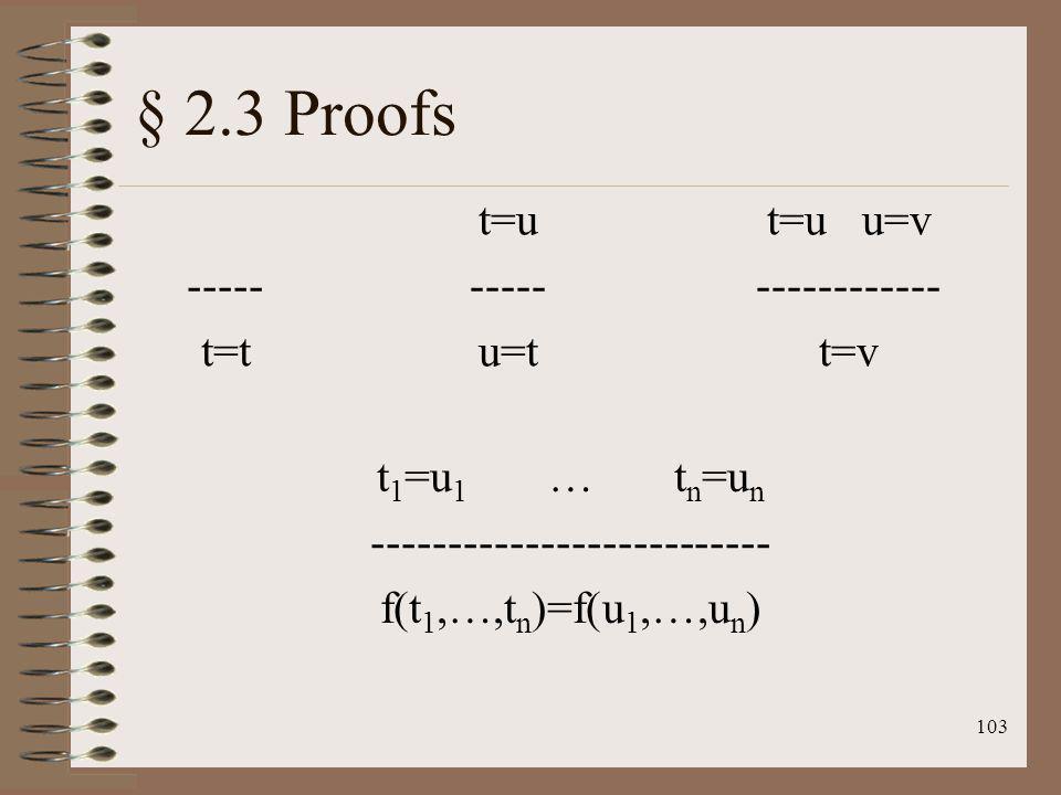 103 § 2.3 Proofs ----- t=t t=u ----- u=t t=u u=v ------------ t=v t 1 =u 1 … t n =u n -------------------------- f(t 1,…,t n )=f(u 1,…,u n )