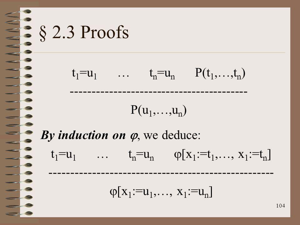 104 § 2.3 Proofs t 1 =u 1 … t n =u n P(t 1,…,t n ) ----------------------------------------- P(u 1,…,u n ) By induction on, we deduce: t 1 =u 1 … t n