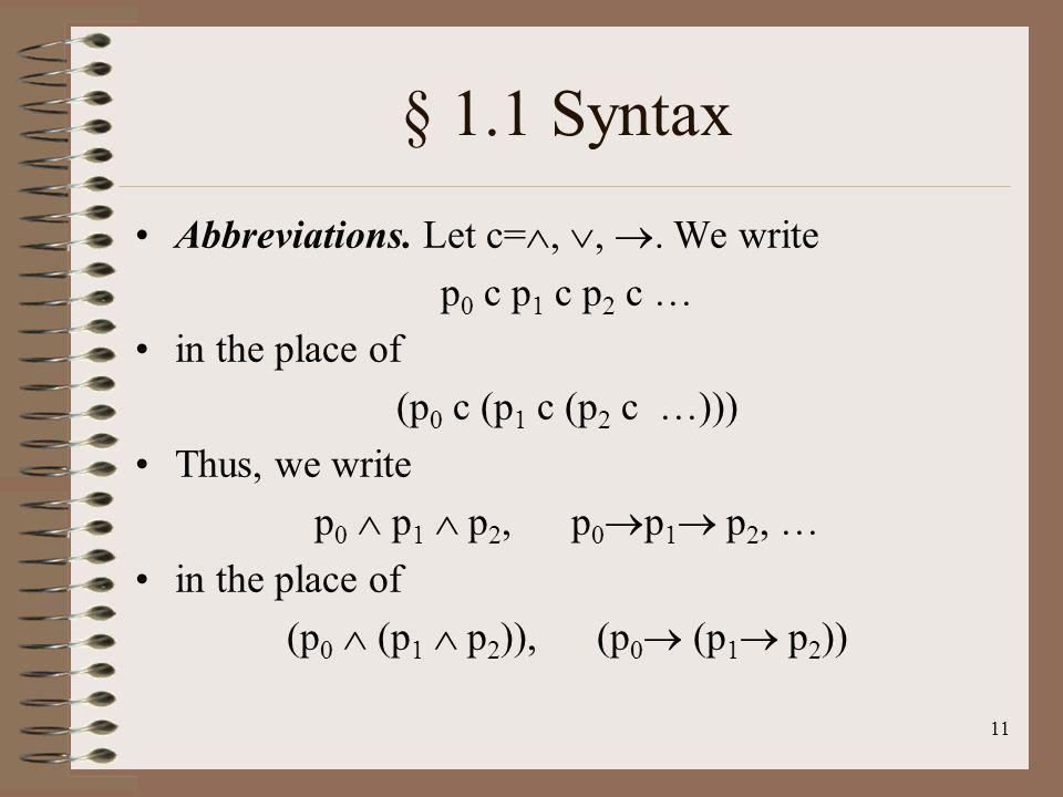 11 § 1.1 Syntax Abbreviations. Let c=,,. We write p 0 c p 1 c p 2 c … in the place of (p 0 c (p 1 c (p 2 c …))) Thus, we write p 0 p 1 p 2, p 0 p 1 p