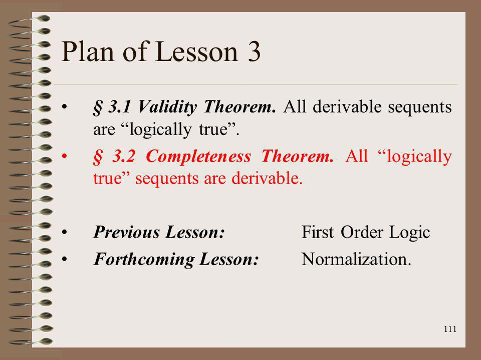 111 Plan of Lesson 3 § 3.1 Validity Theorem. All derivable sequents are logically true. § 3.2 Completeness Theorem. All logically true sequents are de