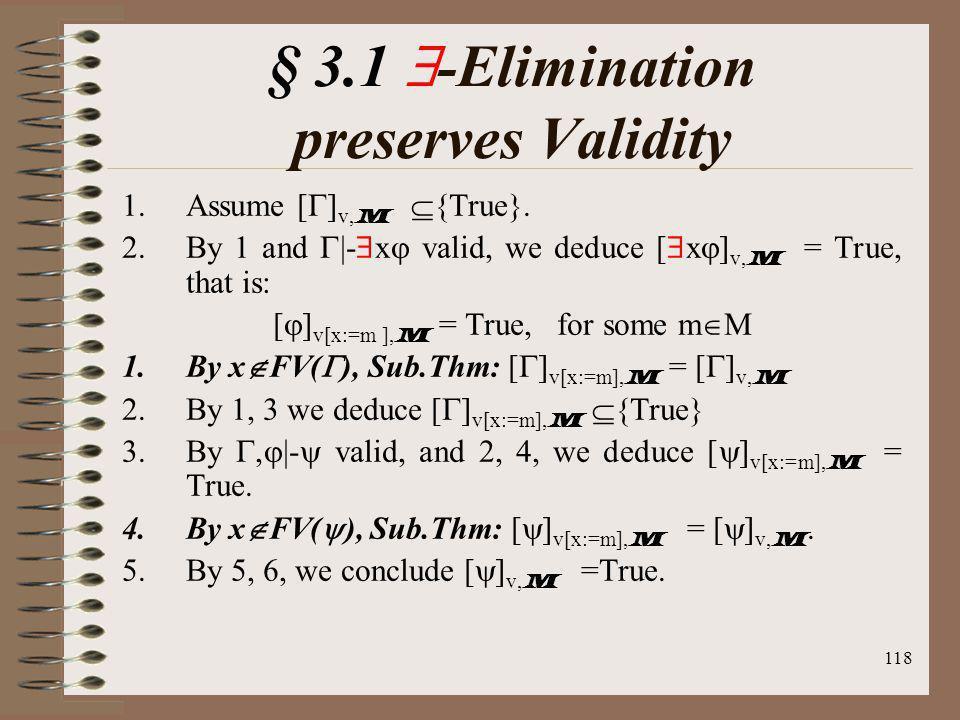 118 § 3.1 -Elimination preserves Validity 1.Assume [ ] v, M {True}. 2.By 1 and |- x valid, we deduce [ x ] v, M = True, that is: [ ] v[x:=m ], M = Tru