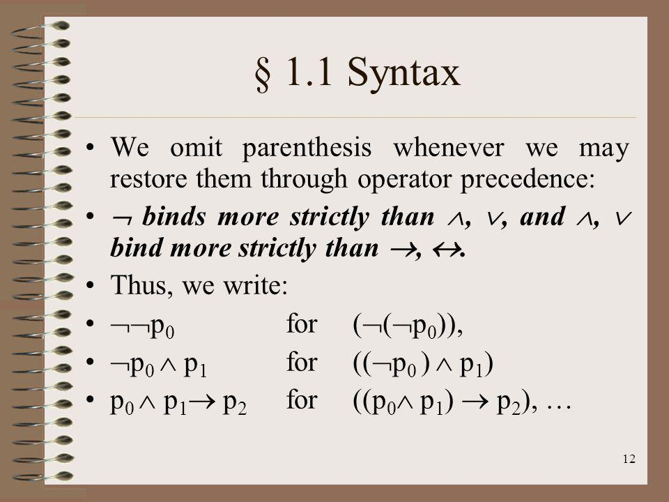 12 § 1.1 Syntax We omit parenthesis whenever we may restore them through operator precedence: binds more strictly than,, and, bind more strictly than,