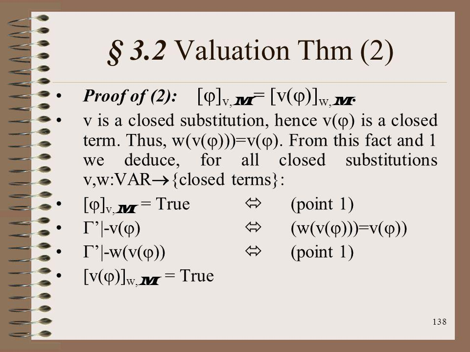 138 § 3.2 Valuation Thm (2) Proof of (2): [ ] v, M = [v( )] w, M. v is a closed substitution, hence v( ) is a closed term. Thus, w(v( )))=v( ). From t