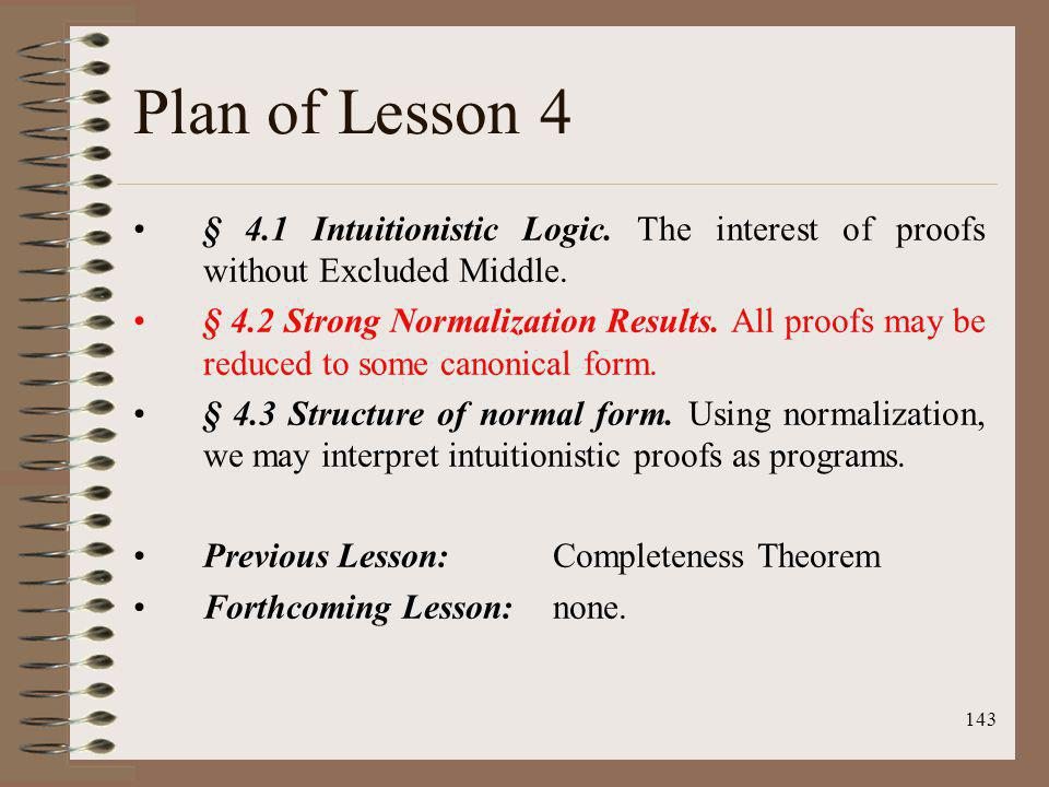 143 Plan of Lesson 4 § 4.1 Intuitionistic Logic. The interest of proofs without Excluded Middle. § 4.2 Strong Normalization Results. All proofs may be