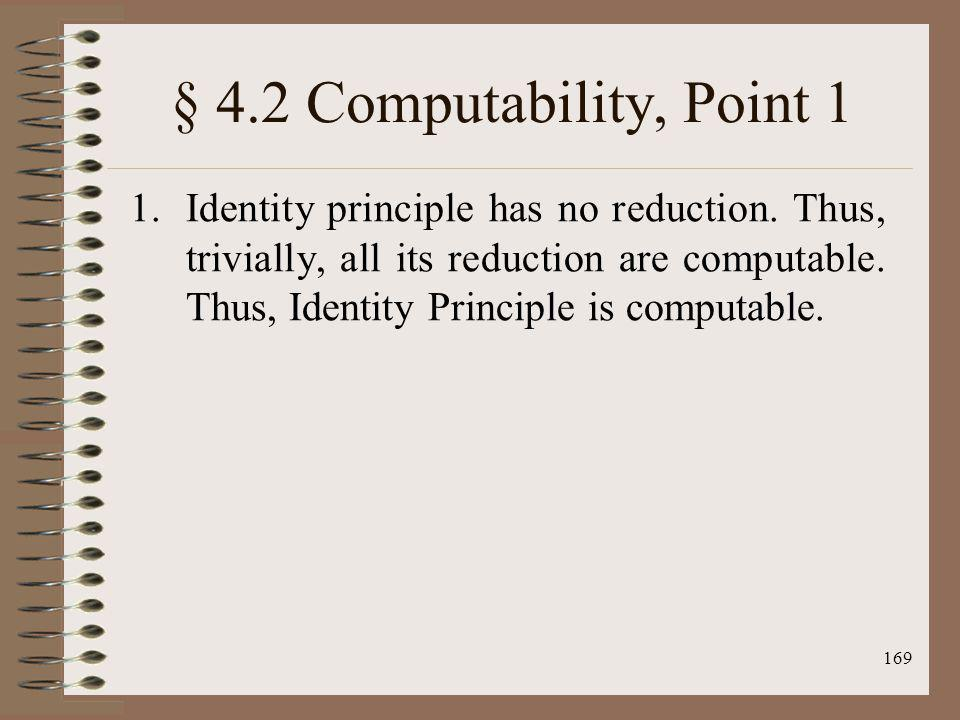 169 § 4.2 Computability, Point 1 1.Identity principle has no reduction. Thus, trivially, all its reduction are computable. Thus, Identity Principle is