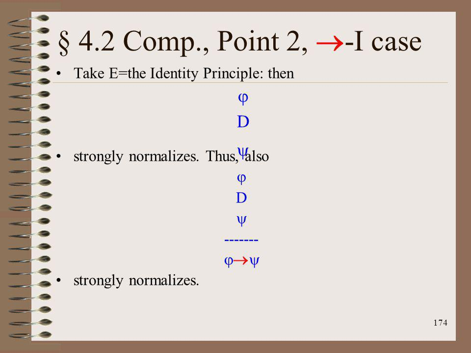 174 Take E=the Identity Principle: then strongly normalizes. Thus, also D ------- strongly normalizes. D § 4.2 Comp., Point 2, -I case