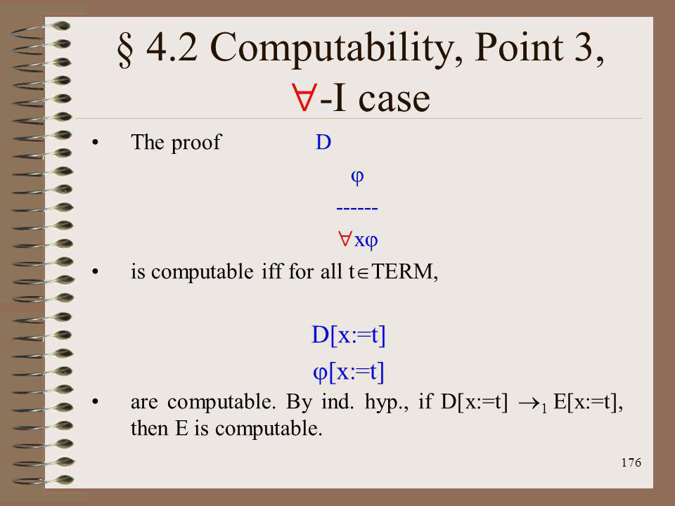 176 § 4.2 Computability, Point 3, -I case The proof D ------ x is computable iff for all t TERM, are computable. By ind. hyp., if D[x:=t] 1 E[x:=t], t
