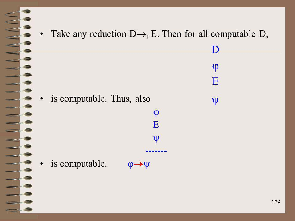 179 Take any reduction D 1 E. Then for all computable D, is computable. Thus, also E ------- is computable. D E
