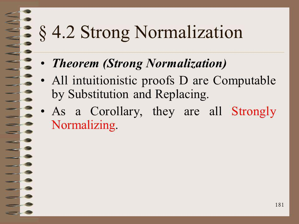 181 § 4.2 Strong Normalization Theorem (Strong Normalization) All intuitionistic proofs D are Computable by Substitution and Replacing. As a Corollary