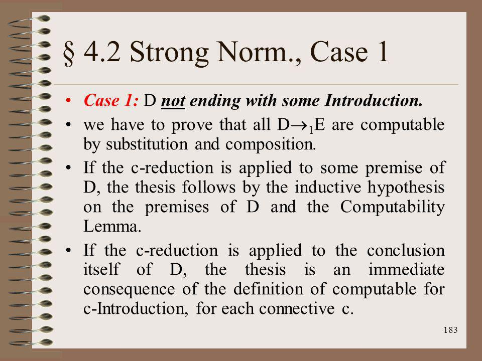 183 § 4.2 Strong Norm., Case 1 Case 1: D not ending with some Introduction. we have to prove that all D 1 E are computable by substitution and composi